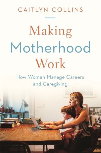 Making Motherhood Work: How Women Manage Careers and Caregiving Talk
